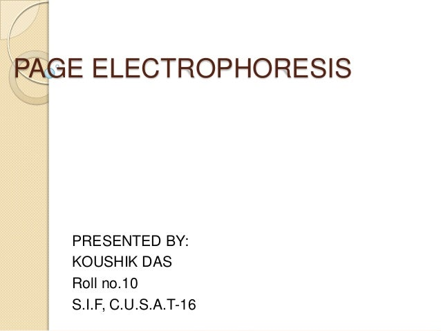 PAGE ELECTROPHORESIS   PRESENTED BY:   KOUSHIK DAS   Roll no.10   S.I.F, C.U.S.A.T-16
