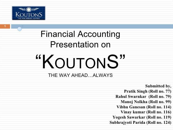 "Financial Accounting Presentation on "" K OUTON S"" THE WAY AHEAD…ALWAYS Submitted by, Pratik Singh (Roll no. 77) Rahul Swar..."