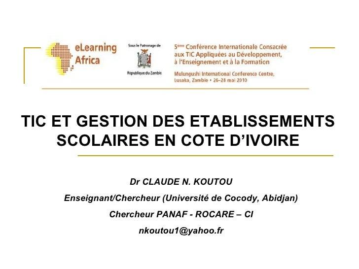 TIC ET GESTION DES ETABLISSEMENTS SCOLAIRES EN COTE D'IVOIRE Dr CLAUDE N. KOUTOU Enseignant/Chercheur (Université de Cocod...