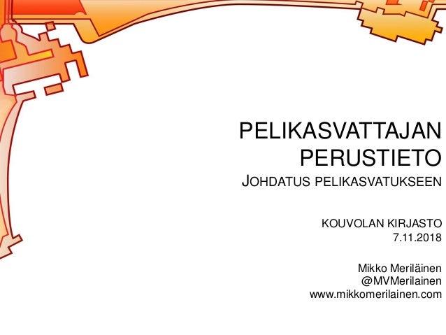 Mikko Meriläinen @MVMerilainen www.mikkomerilainen.com PELIKASVATTAJAN PERUSTIETO JOHDATUS PELIKASVATUKSEEN KOUVOLAN KIRJA...
