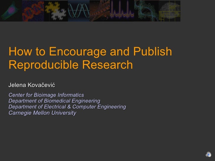 How to Encourage and Publish Reproducible Research Jelena Kovačević Center for Bioimage Informatics Department of Biomedic...
