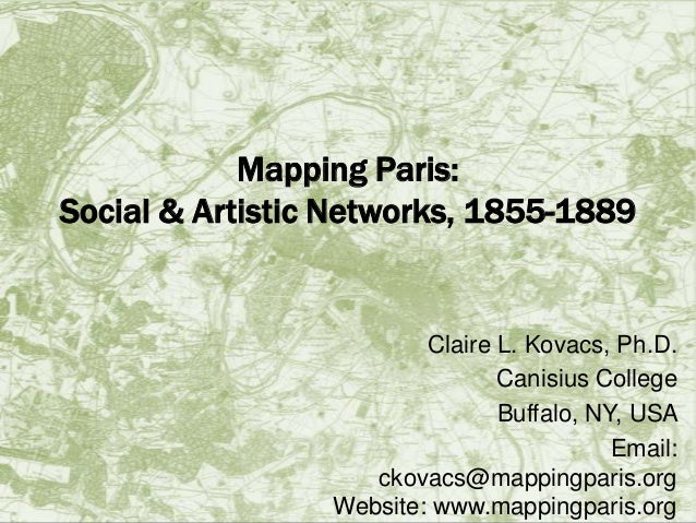Mapping Paris: Social & Artistic Networks, 1855-1889  Claire L. Kovacs, Ph.D. Canisius College Buffalo, NY, USA Email: cko...