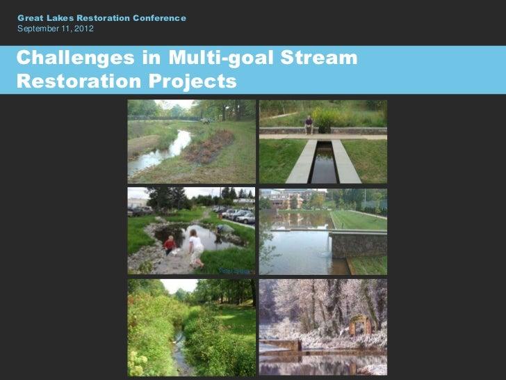 Great Lakes Restoration ConferenceSeptember 11, 2012Challenges in Multi-goal StreamRestoration Projects                   ...
