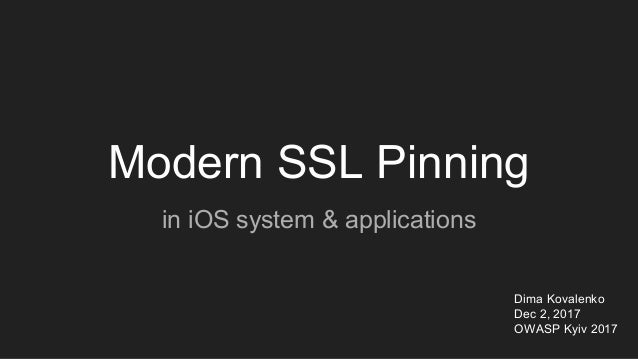 Modern SSL Pinning in iOS system & applications Dima Kovalenko Dec 2, 2017 OWASP Kyiv 2017