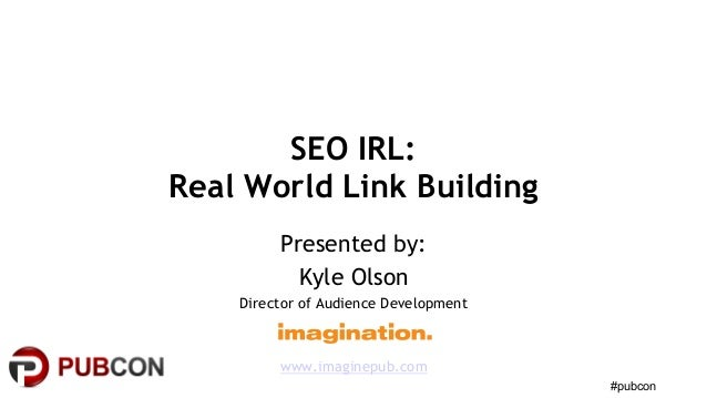 #pubcon SEO IRL: Real World Link Building Presented by: Kyle Olson Director of Audience Development www.imaginepub.com