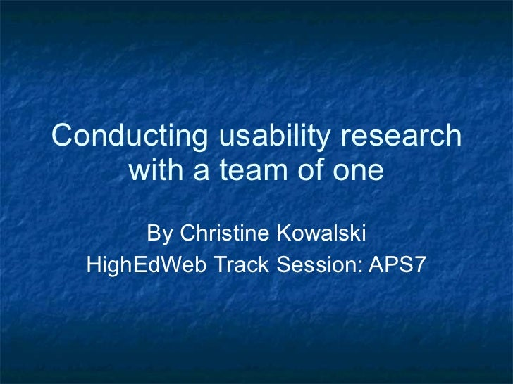 Conducting usability research with a team of one By Christine Kowalski HighEdWeb Track Session: APS7