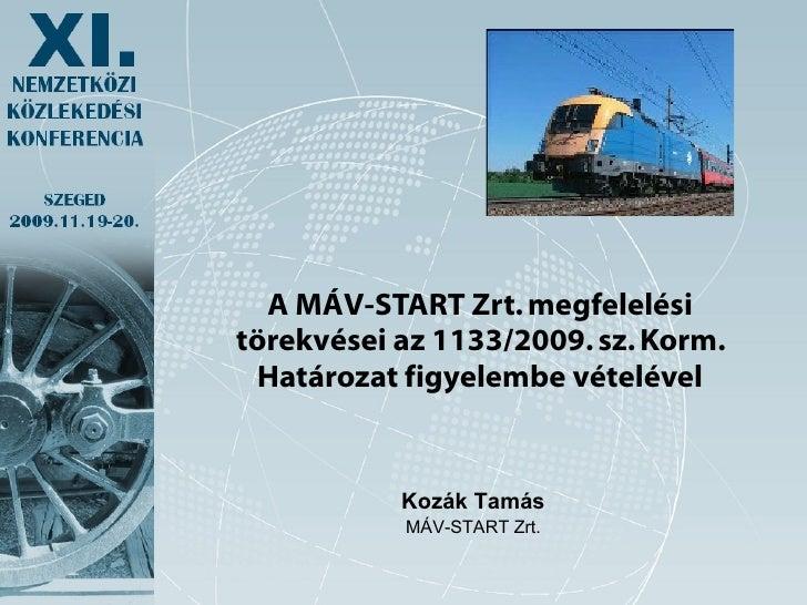 <ul><li>A MÁV-START Zrt. megfelelési törekvései az 1133/2009. sz. Korm. Határozat figyelembe vételével </li></ul>Kozák Tam...