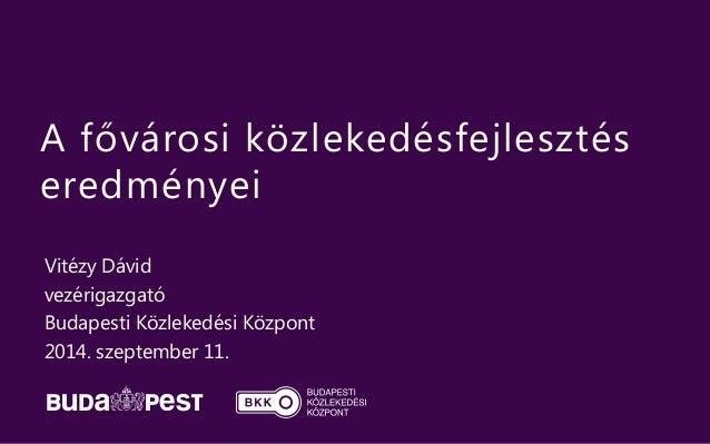 A fővárosi közlekedésfejlesztés  eredményei  Vitézy Dávid  vezérigazgató  Budapesti Közlekedési Központ  2014. szeptember ...