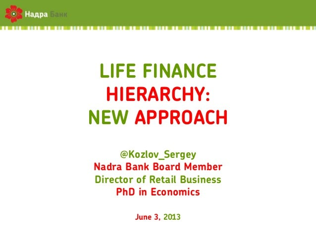 LIFE FINANCEHIERARCHY:NEW APPROACH@Kozlov_SergeyNadra Bank Board MemberDirector of Retail BusinessPhD in EconomicsJune 3, ...