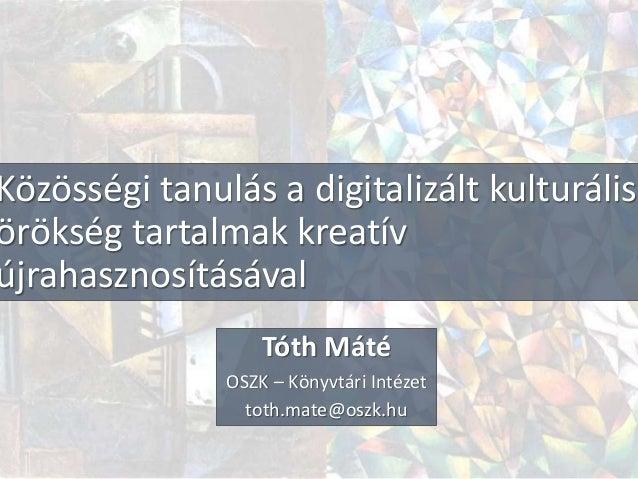 Közösségi tanulás a digitalizált kulturális örökség tartalmak kreatív újrahasznosításával Tóth Máté OSZK – Könyvtári Intéz...