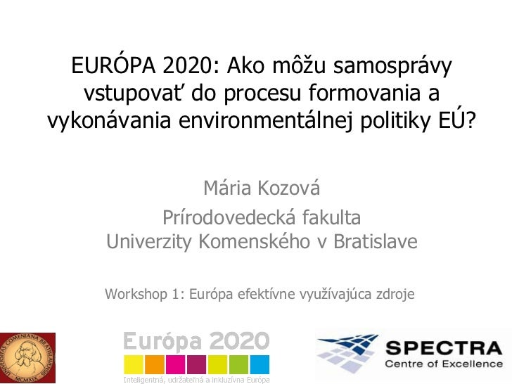 E URÓPA 2020: Ako môžu samosprávy vstupovať do procesu formovania a vykonávania environmentálnej politiky EÚ? Mária Kozová...