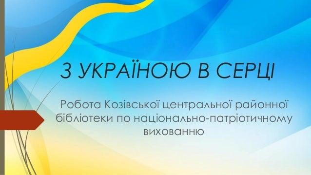 З УКРАЇНОЮ В СЕРЦІ Робота Козівської центральної районної бібліотеки по національно-патріотичному вихованню
