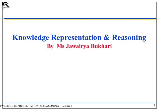 Knowledge Representation & Reasoning By Ms Jawairya Bukhari  OWLEDGE REPRESENTATION & REASONING - Lecture 1  1