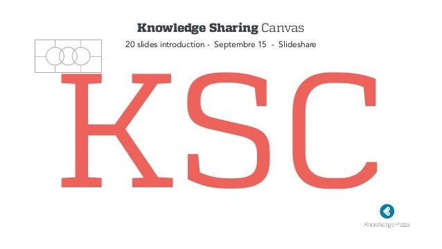 KSC Knowledge Sharing Canvas 20 slides introduction - Septembre 15 - Slideshare