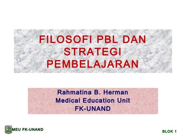 FILOSOFI PBL DAN STRATEGI PEMBELAJARAN Rahmatina B. Herman Medical Education Unit FK-UNAND MEU FK-UNAND  BLOK 1