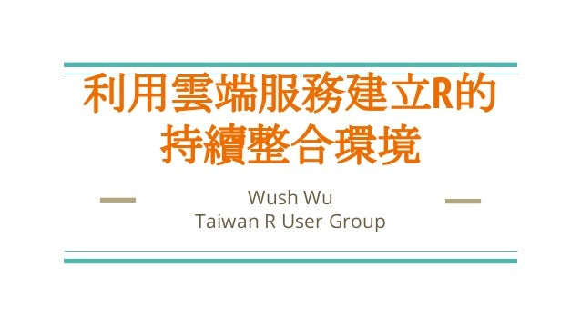 利用雲端服務建立R的 持續整合環境 Wush Wu Taiwan R User Group