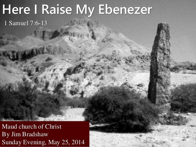 Here I Raise My Ebenezer 1 Samuel 7:6-13 Maud church of Christ By Jim Bradshaw Sunday Evening, May 25, 2014
