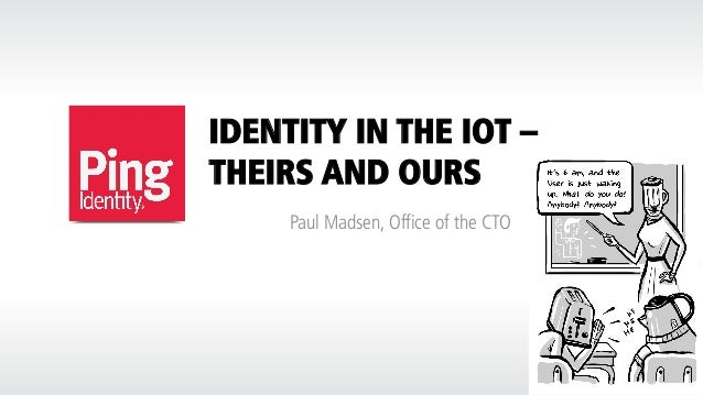 IDENTITY IN THE IOT – THEIRS AND OURS Paul Madsen, Office of the CTO