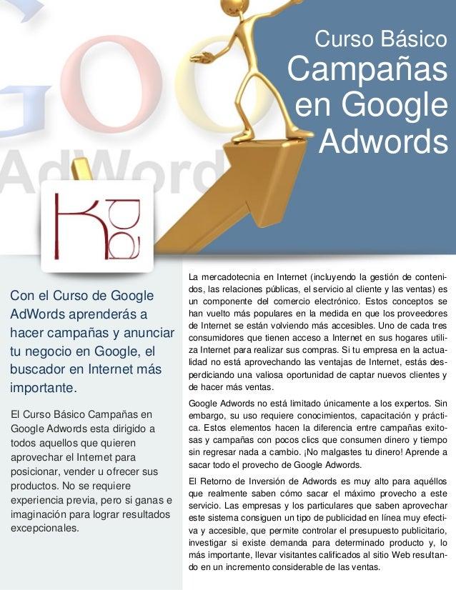 Con el Curso de Google AdWords aprenderás a hacer campañas y anunciar tu negocio en Google, el buscador en Internet más im...
