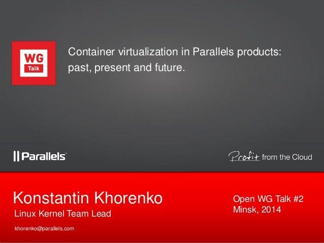 Linux Kernel Team Lead Konstantin Khorenko khorenko@parallels.com Container virtualization in Parallels products: past, pr...