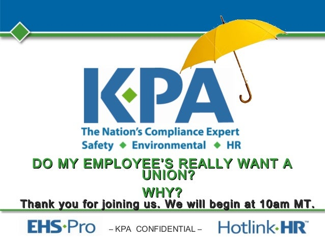 – KPA CONFIDENTIAL – DO MY EMPLOYEE'S REALLY WANT ADO MY EMPLOYEE'S REALLY WANT A UNION?UNION? WHY?WHY? Thank you for join...