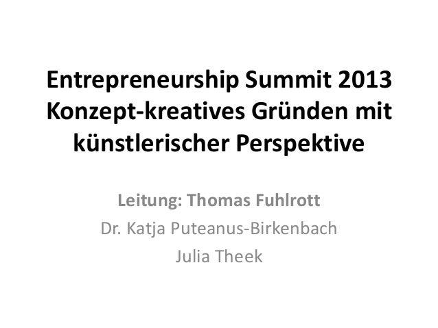 Entrepreneurship Summit 2013 Konzept-kreatives Gründen mit künstlerischer Perspektive Leitung: Thomas Fuhlrott Dr. Katja P...