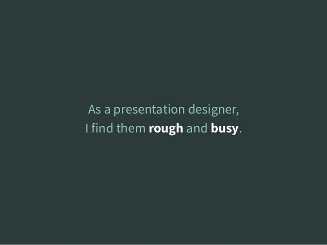 As a presentation designer, I find them rough and busy.