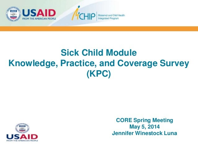 Sick Child Module Knowledge, Practice, and Coverage Survey (KPC) CORE Spring Meeting May 5, 2014 Jennifer Winestock Luna