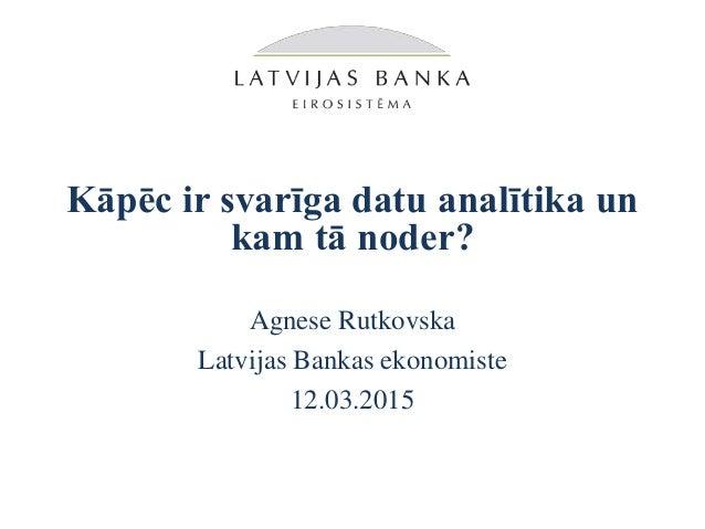 Kāpēc ir svarīga datu analītika un kam tā noder? Agnese Rutkovska Latvijas Bankas ekonomiste 12.03.2015