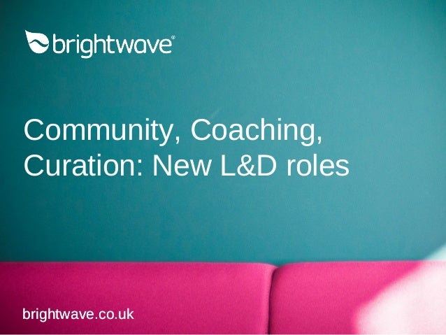 Community, Coaching, Curation: New L&D roles brightwave.co.ukbrightwave.co.uk