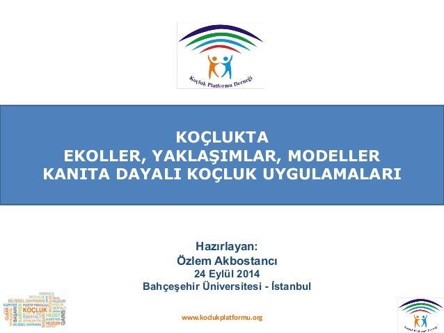 KOÇLUKTA EKOLLER, YAKLAŞIMLAR, MODELLER KANITA DAYALI KOÇLUK UYGULAMALARI  Hazırlayan:  Özlem Akbostancı  24 Eylül 2014  B...