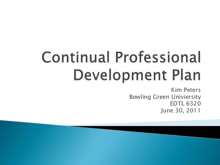 Continual Professional Development Plan<br />Kim Peters <br />Bowling Green Univiersity<br />EDTL 6320<br />June 30, 2011<...