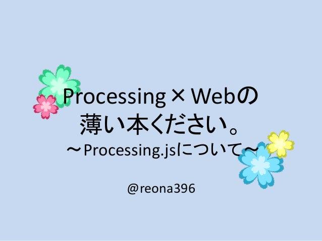 Processing×Webの 薄い本ください。 ~Processing.jsについて~ @reona396