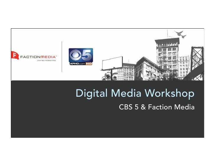 Digital Media Workshop         CBS 5 & Faction Media
