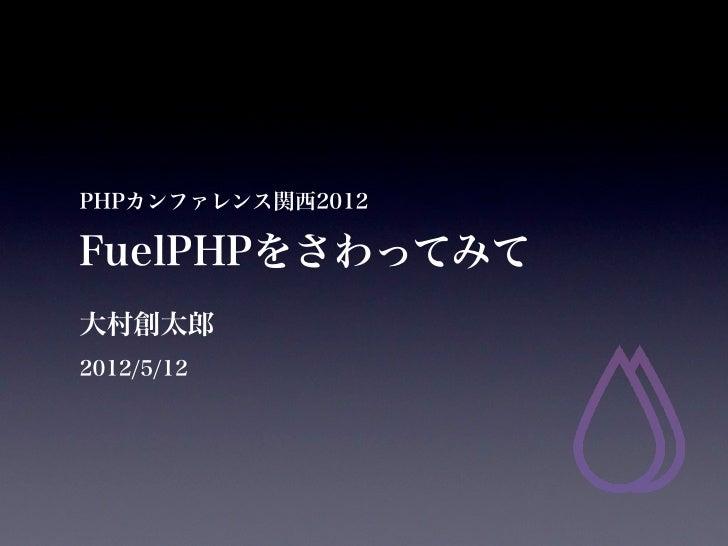 PHPカンファレンス関西2012FuelPHPをさわってみて大村創太郎2012/5/12