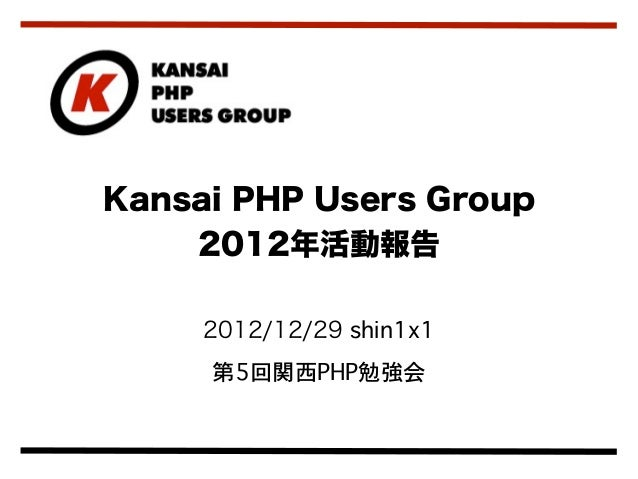 Kansai PHP Users Group    2012年活動報告     2012/12/29 shin1x1     第5回関西PHP勉強会