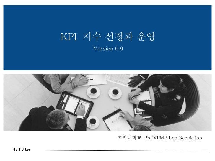 고려대학교  Ph.D/PMP Lee Seouk Joo KPI  지수 선정과 운영 Version 0.9