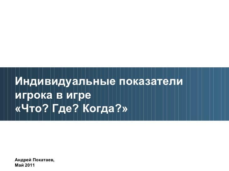 Индивидуальные показатели игрока в игре  «Что? Где? Когда?» Андрей Покатаев,  Май 2011