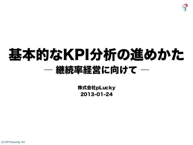 基本的なKPI分析の進めかた                       ― 継続率経営に向けて ―                           株式会社pLucky                            2013-01...
