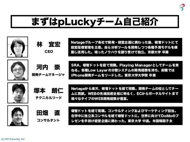 まずはpLuckyチーム自己紹介                                    Netageグループ各社で開発・経営企画に携わった後、頓智ドットにて                        林宜宏        ...