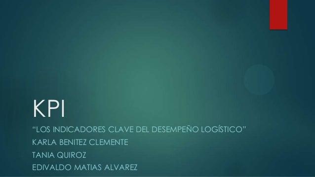 """KPI """"LOS INDICADORES CLAVE DEL DESEMPEÑO LOGÍSTICO"""" KARLA BENITEZ CLEMENTE TANIA QUIROZ EDIVALDO MATIAS ALVAREZ"""