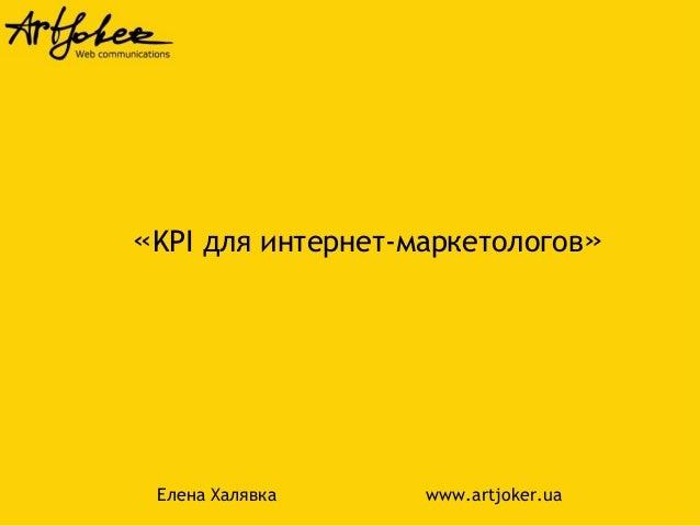 «KPI для интернет-маркетологов»  Елена Халявка www.artjoker.ua