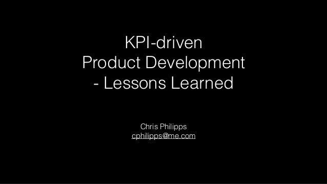 KPI-driven Product Development - Lessons Learned Chris Philipps cphilipps@me.com