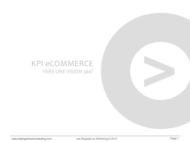 www.lesbrigadesdumarketing.com Les Brigades du Marketing © 2013 Page 1 KPI eCOMMERCE VERS UNE VISION 360° >