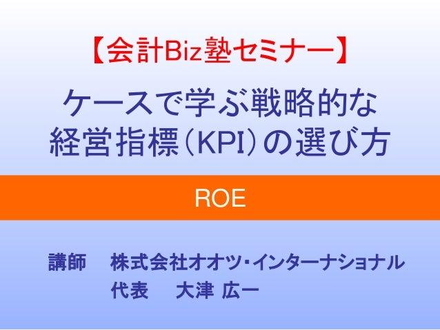 【会計Biz塾セミナー】  ケースで学ぶ戦略的な  経営指標(KPI)の選び方  株式会社オオツ・インターナショナル  代表大津広一  講師  ROE