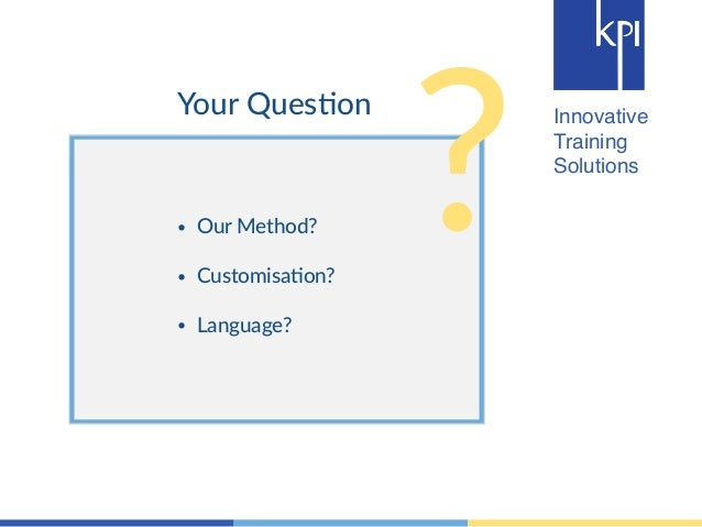 ? Innovative  Training  Solutions  Your Ques4on  • Our Method?  !  • Customisa4on?  !  • Language?