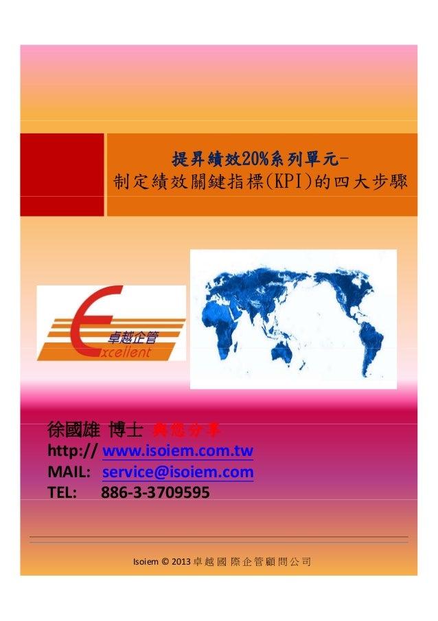 提昇績效20%系列單元- 制定績效關鍵指標(KPI)的四大步驟 徐國雄 博士 與您分享徐國雄 博士 與您分享 http:// www.isoiem.com.tw MAIL:service@isoiem.com TEL:886‐...