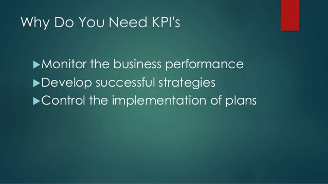 Why Do You Need KPI's Monitor the business performance Develop successful strategies Control the implementation of plans