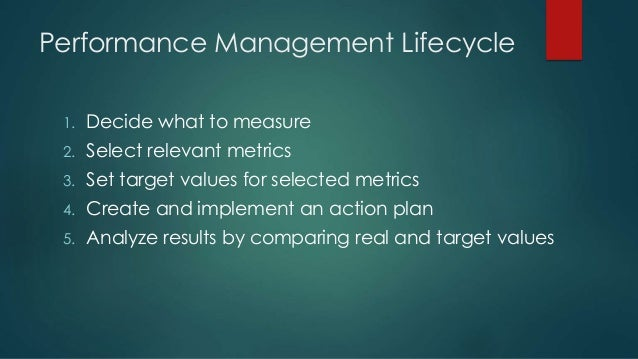Performance Management Lifecycle 1. Decide what to measure 2. Select relevant metrics 3. Set target values for selected me...