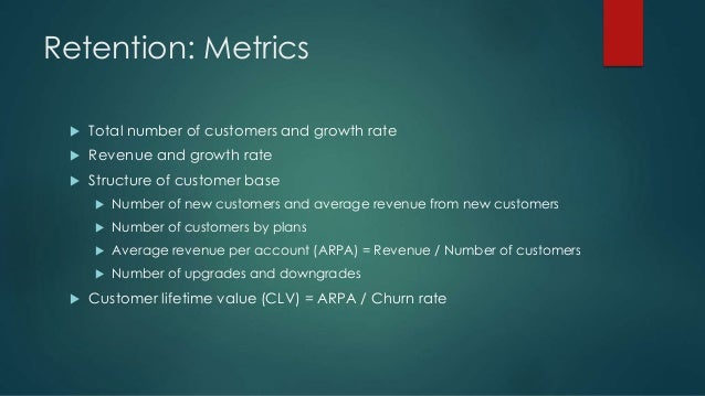Retention: Metrics  Total number of customers and growth rate  Revenue and growth rate  Structure of customer base  Nu...